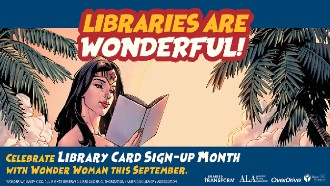 Libraries Are Wonderful! Celebrate Library Card Sign-Up Month with Wonder Woman This September.
